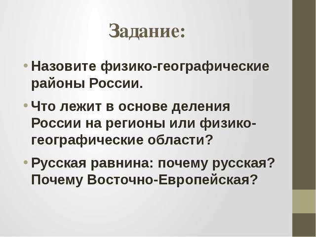 Задание: Назовите физико-географические районы России. Что лежит в основе дел...