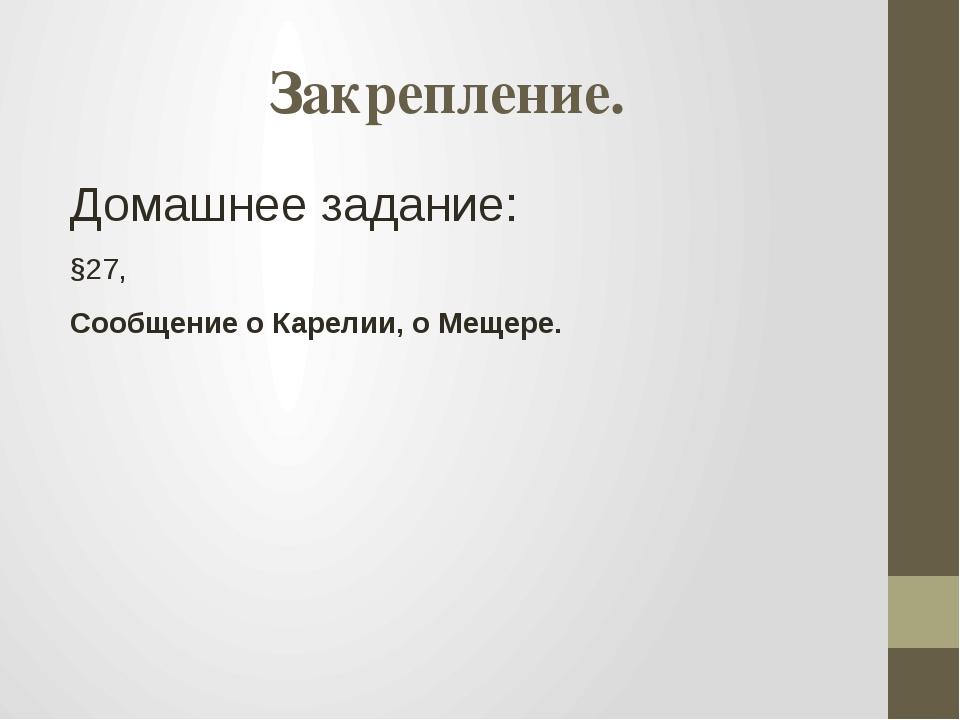 Закрепление. Домашнее задание: §27, Сообщение о Карелии, о Мещере.