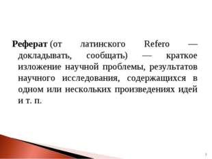 Реферат(от латинского Referо — докладывать, сообщать) — краткое изложение на
