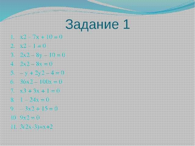 Задание 1 x2 – 7x + 10 = 0 x2 – 1 = 0 2x2 – 8y – 10 = 0 2x2 – 8x = 0 – y + 2y...