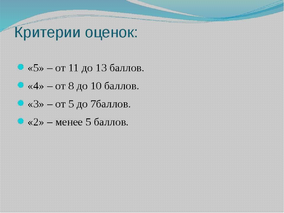 Критерии оценок: «5» – от 11 до 13 баллов. «4» – от 8 до 10 баллов. «3» – от...