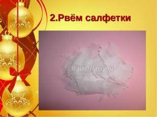 2.Рвём салфетки