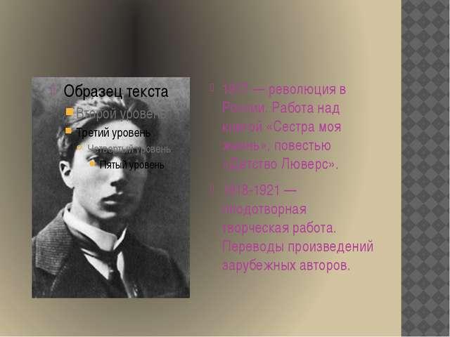 1917 — революция в России. Работа над книгой «Сестра моя жизнь», повестью «Д...