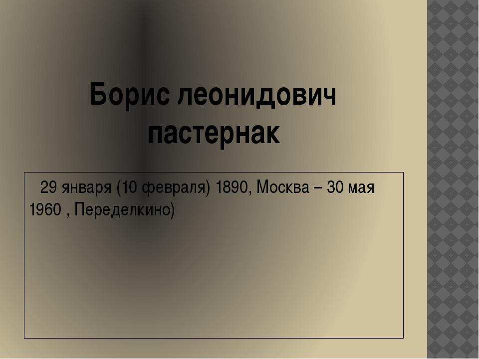 Борис леонидович пастернак 29 января (10 февраля) 1890, Москва – 30 мая 1960...