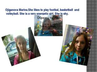 Ojiganova Marina.She likes to play footbal, basketball  and  volleyball. She