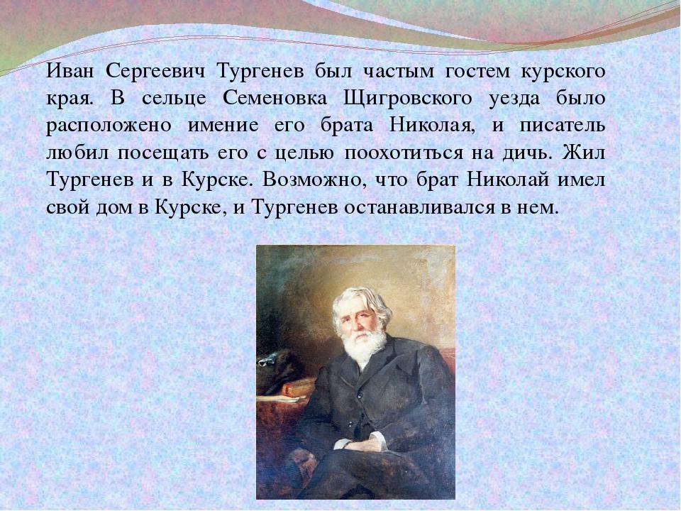 Иван Сергеевич Тургенев был частым гостем курского края. В сельце Семеновка Щ...