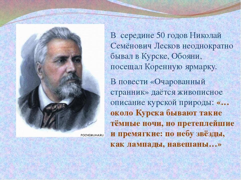 В середине 50 годов Николай Семёнович Лесков неоднократно бывал в Курске, Обо...