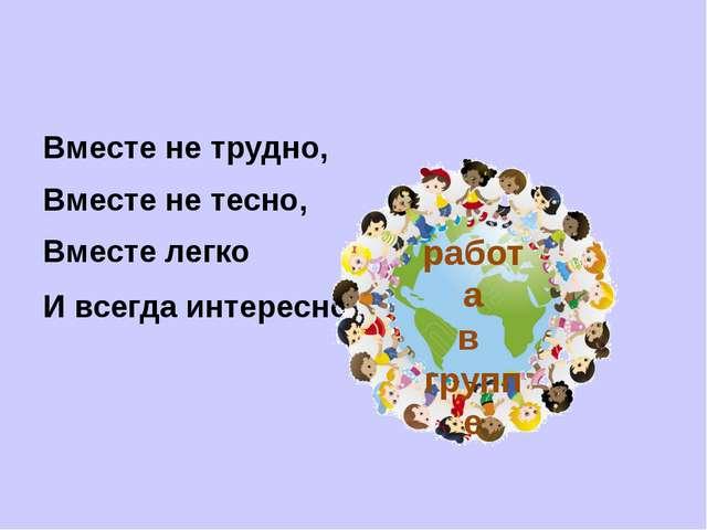Вместе не трудно, Вместе не тесно, Вместе легко И всегда интересно! работа в...
