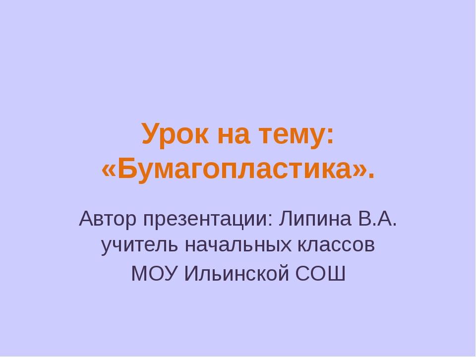Урок на тему: «Бумагопластика». Автор презентации: Липина В.А. учитель началь...