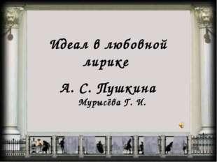 Идеал в любовной лирике А. С. Пушкина Мурысёва Г. И.
