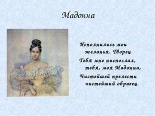 Мадонна Исполнились мои желанья. Творец Тебя мне ниспослал, тебя, моя Мадонна