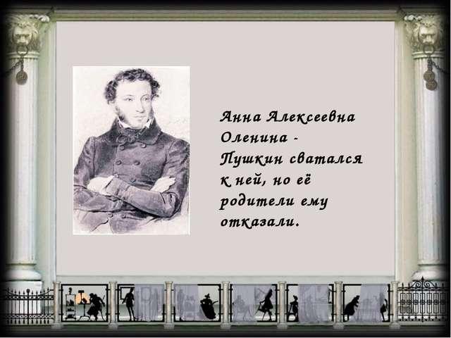 Анна Алексеевна Оленина - Пушкин сватался к ней, но её родители ему отказали.