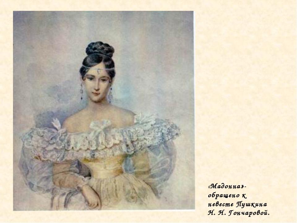 «Мадонна»- обращено к невесте Пушкина Н. Н. Гончаровой.