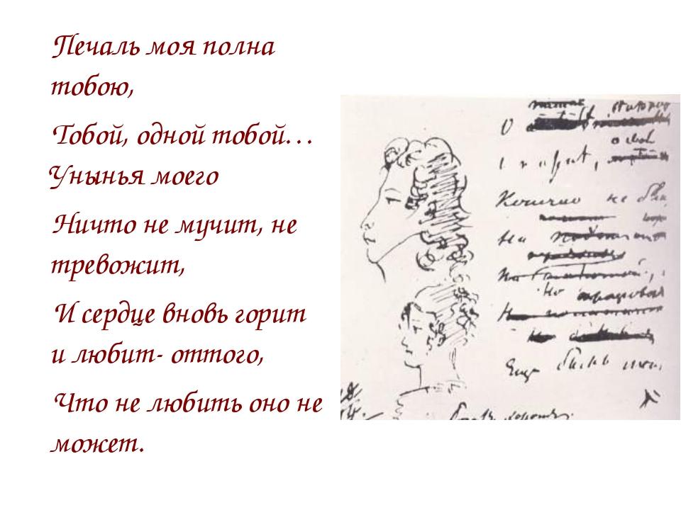 Печаль моя полна тобою, Тобой, одной тобой… Унынья моего Ничто не мучит, не т...