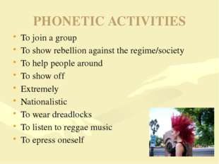 PHONETIC ACTIVITIES To join a group To show rebellion against the regime/soci