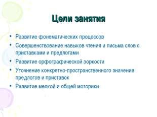 Цели занятия Развитие фонематических процессов Совершенствование навыков чтен