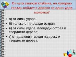 а) от силы удара; б) только от площади острая; в) от силы удара, площади остр