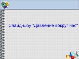 """Слайд-шоу """"Давление вокруг нас"""""""