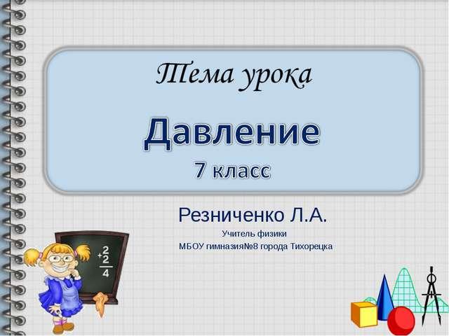 Резниченко Л.А. Учитель физики МБОУ гимназия№8 города Тихорецка