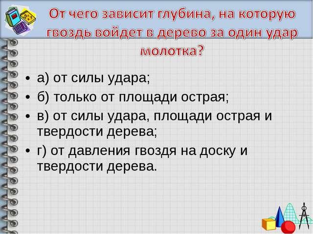 а) от силы удара; б) только от площади острая; в) от силы удара, площади остр...