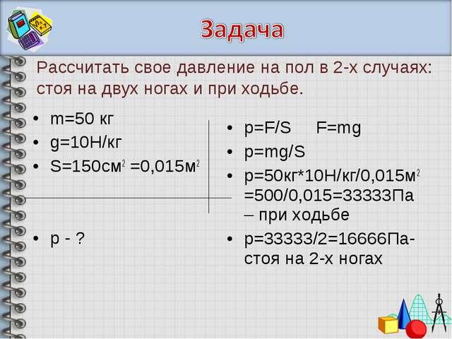 m=50 кг g=10H/кг S=150см2 =0,015м2 р - ? р=F/S F=mg р=mg/S р=50кг*10Н/кг/0,01...