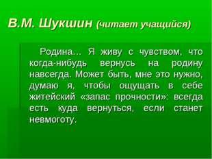 В.М. Шукшин (читает учащийся) Родина… Я живу с чувством, что когда-нибудь вер