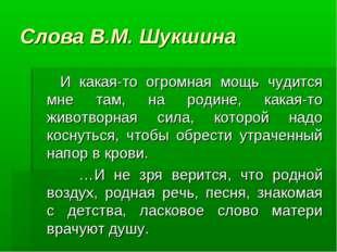 Слова В.М. Шукшина И какая-то огромная мощь чудится мне там, на родине, какая