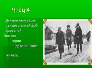 Чтец 4 Шукшин был тесно связан с алтайской деревней. Все его герои – деревен