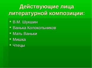 Действующие лица литературной композиции: В.М. Шукшин Ванька Колокольников Ма