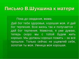 Письмо В.Шукшина к матери Пока до свидания, мама. Дай бог тебе здоровья, хоро