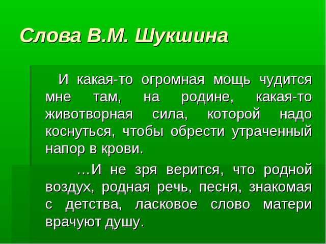 Слова В.М. Шукшина И какая-то огромная мощь чудится мне там, на родине, какая...