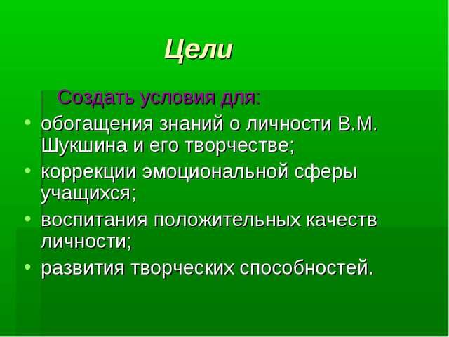 Цели Создать условия для: обогащения знаний о личности В.М. Шукшина и его тв...