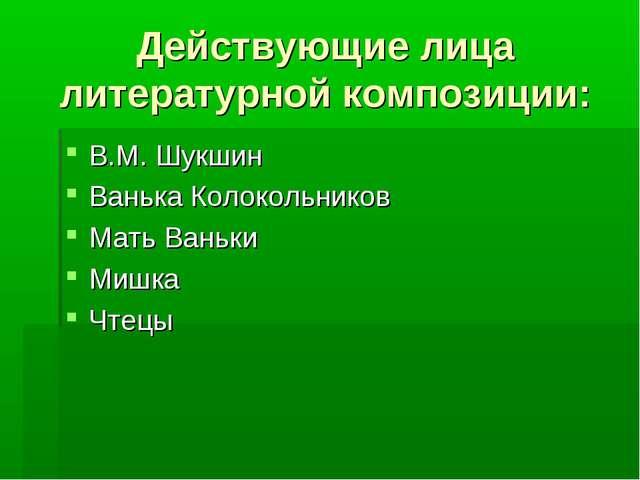 Действующие лица литературной композиции: В.М. Шукшин Ванька Колокольников Ма...