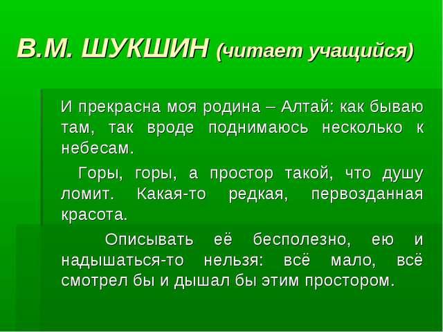 В.М. ШУКШИН (читает учащийся) И прекрасна моя родина – Алтай: как бываю там,...