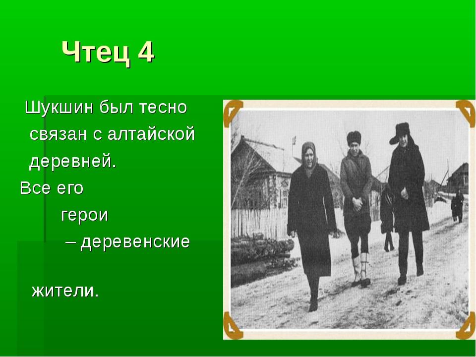 Чтец 4 Шукшин был тесно связан с алтайской деревней. Все его герои – деревен...