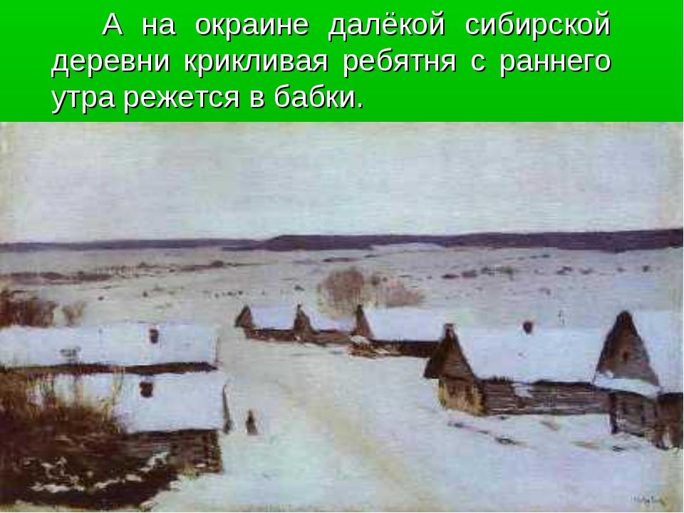 А на окраине далёкой сибирской деревни крикливая ребятня с раннего утра реже...
