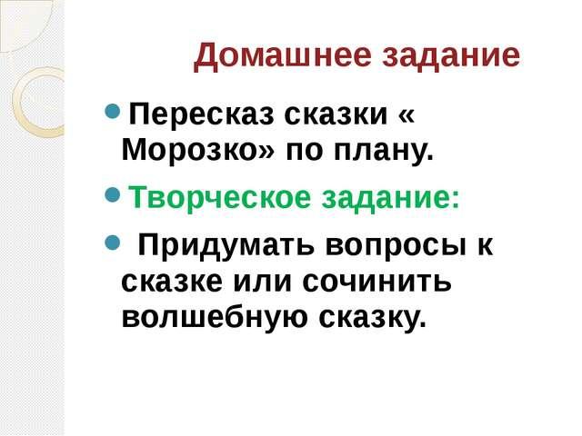 Домашнее задание Пересказ сказки « Морозко» по плану. Творческое задание: Пр...