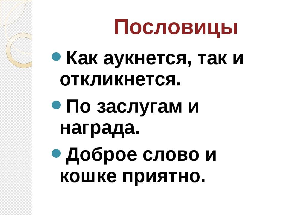 Пословицы Как аукнется, так и откликнется. По заслугам и награда. Доброе сло...
