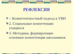 РЕФЛЕКСИЯ 1. Компетентностный подход в УВП 2. Социальные компетенции учащихся