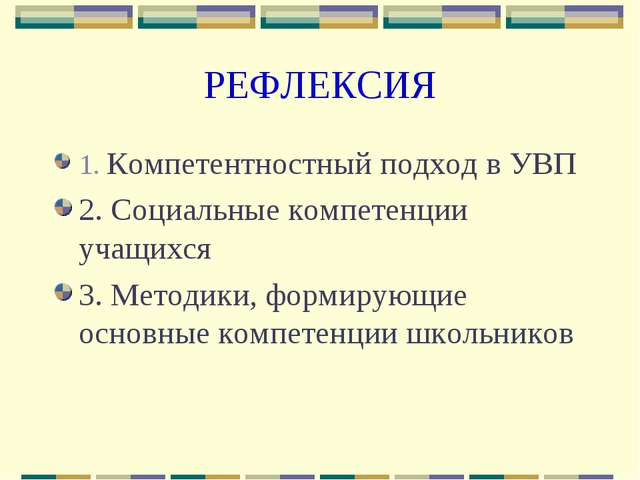 РЕФЛЕКСИЯ 1. Компетентностный подход в УВП 2. Социальные компетенции учащихся...