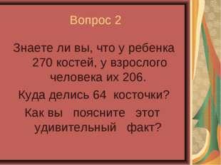 Вопрос 2 Знаете ли вы, что у ребенка 270 костей, у взрослого человека их 206.