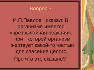 Вопрос 7 И.П.Павлов сказал: В организме имеется «чрезвычайная реакция», при к