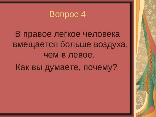 Вопрос 4 В правое легкое человека вмещается больше воздуха, чем в левое. Как...