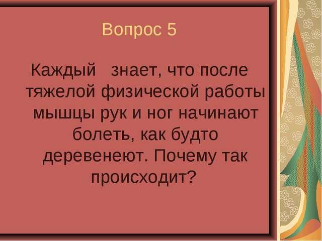 Вопрос 5 Каждый знает, что после тяжелой физической работы мышцы рук и ног на...