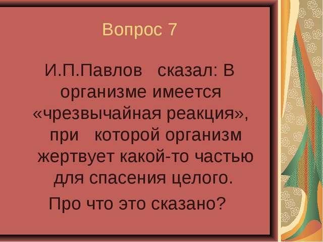 Вопрос 7 И.П.Павлов сказал: В организме имеется «чрезвычайная реакция», при к...