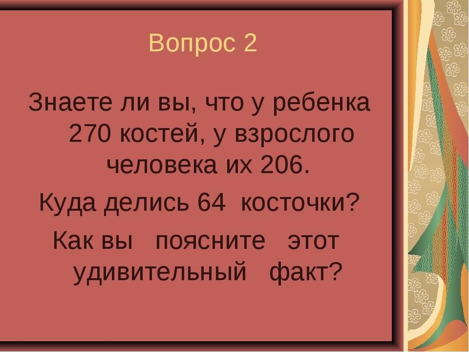 Вопрос 2 Знаете ли вы, что у ребенка 270 костей, у взрослого человека их 206....