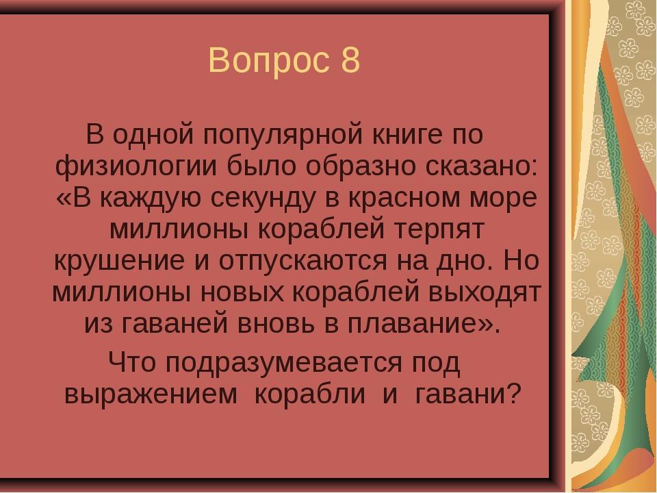 Вопрос 8 В одной популярной книге по физиологии было образно сказано: «В кажд...