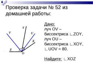 Проверка задачи № 52 из домашней работы: Дано: луч OV – биссектриса ∟ZOY, луч