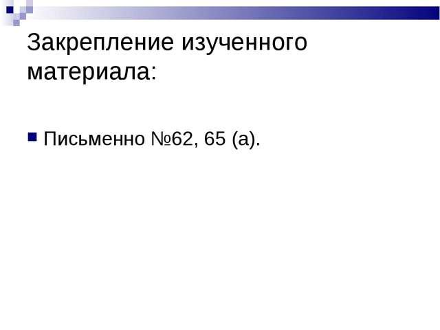 Закрепление изученного материала: Письменно №62, 65 (а).