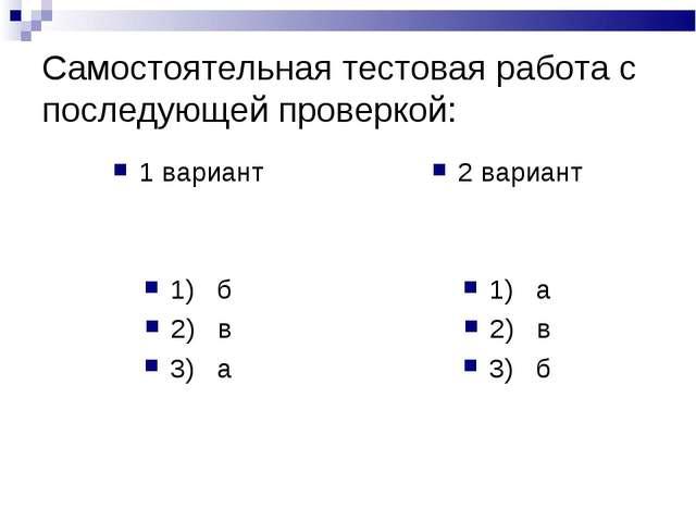 Самостоятельная тестовая работа с последующей проверкой: 1 вариант 1) б 2) в...